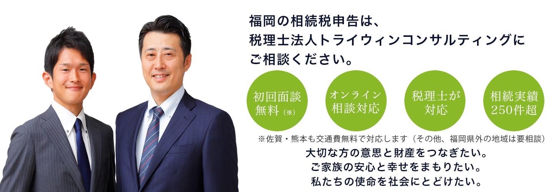 福岡の相続税申告は、税理士法人トライウィンコンサルティングにご相談ください。初回相談無料(※) オンライン相談対応 税理士が対応 相続実績250件超 ※佐賀・熊夲も交通費無料で対応します(その他、福岡県外の地域は要相談) 大切な方の意思と財産をつなぎたい。ご家族の安心と幸せをまもりたい。私たちの使命を社会にとどけたい。